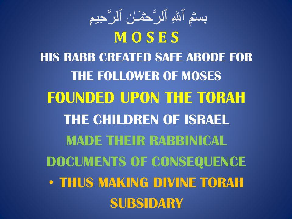 بِسۡمِ ٱللهِ ٱلرَّحۡمَـٰنِ ٱلرَّحِيمِ M O S E S HIS RABB CREATED SAFE ABODE FOR THE FOLLOWER OF MOSES FOUNDED UPON THE TORAH THE CHILDREN OF ISRAEL MADE THEIR RABBINICAL DOCUMENTS OF CONSEQUENCE THUS MAKING DIVINE TORAH SUBSIDARY