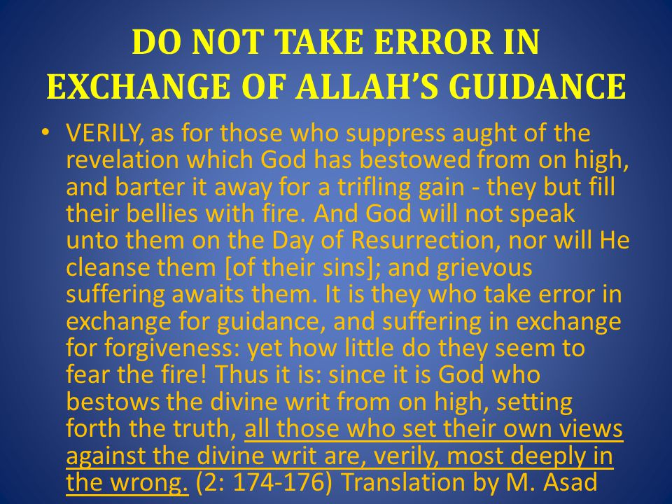 DO NOT TAKE ERROR IN EXCHANGE OF ALLAH'S GUIDANCE VERILY, as for those who suppress aught of the revelation which God has bestowed from on high, and barter it away for a trifling gain - they but fill their bellies with fire.