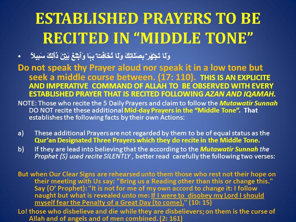 ESTABLISHED PRAYERS TO BE RECITED IN MIDDLE TONE وَلَا تَجۡهَرۡ بِصَلَاتِكَ وَلَا تُخَافِتۡ بِہَا وَٱبۡتَغِ بَيۡنَ ذَٲلِكَ سَبِيلاً۬ Do not speak thy Prayer aloud nor speak it in a low tone but seek a middle course between.