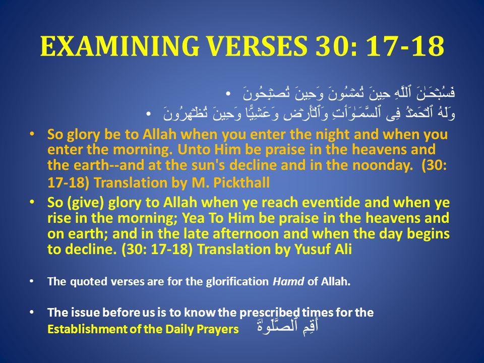 EXAMINING VERSES 30: 17-18 فَسُبۡحَـٰنَ ٱللَّهِ حِينَ تُمۡسُونَ وَحِينَ تُصۡبِحُونَ وَلَهُ ٱلۡحَمۡدُ فِى ٱلسَّمَـٰوَٲتِ وَٱلۡأَرۡضِ وَعَشِيًّ۬ا وَحِينَ تُظۡهِرُونَ So glory be to Allah when you enter the night and when you enter the morning.