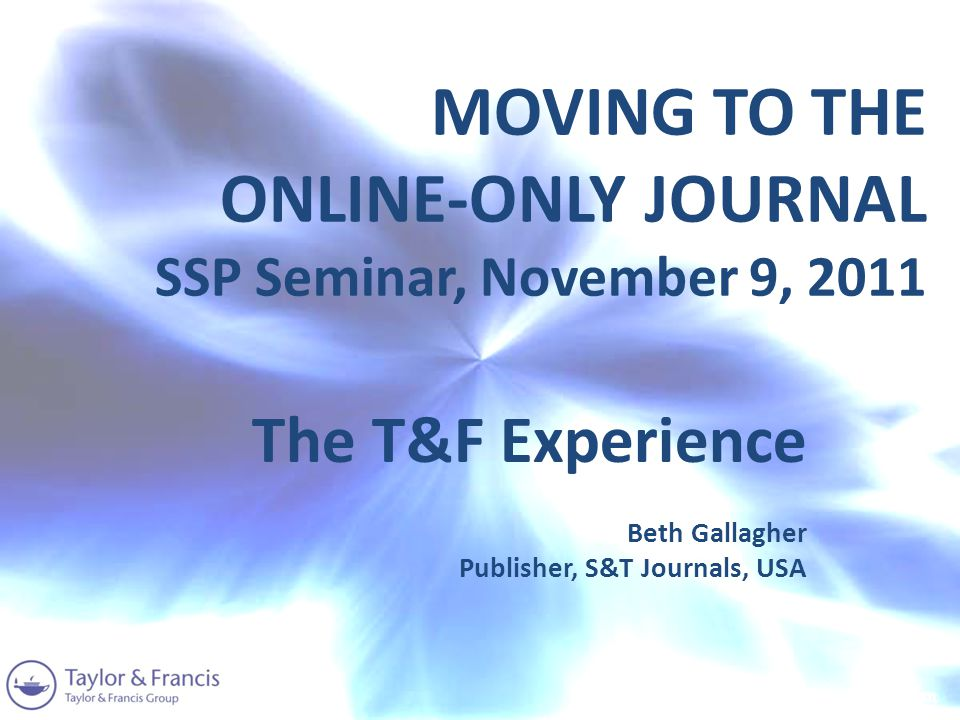 MOVING TO THE ONLINE-ONLY JOURNAL SSP Seminar, November 9, 2011 The T&F Experience Beth Gallagher Publisher, S&T Journals, USA