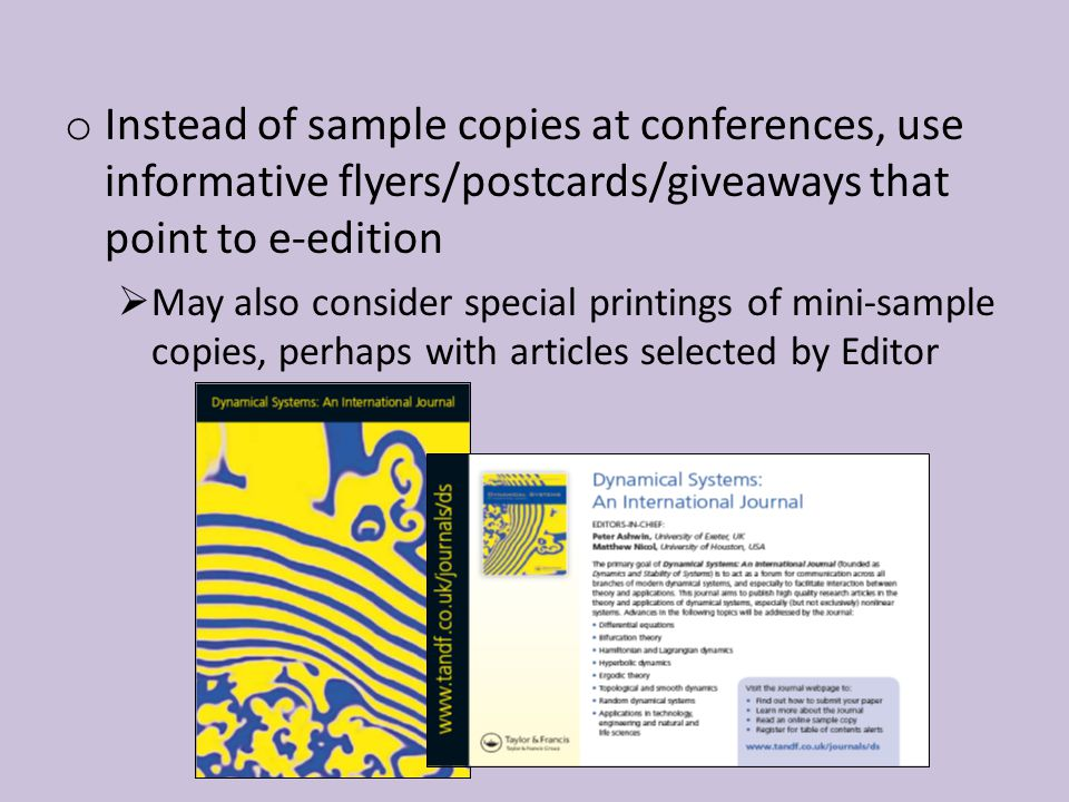 o Instead of sample copies at conferences, use informative flyers/postcards/giveaways that point to e-edition  May also consider special printings of mini-sample copies, perhaps with articles selected by Editor