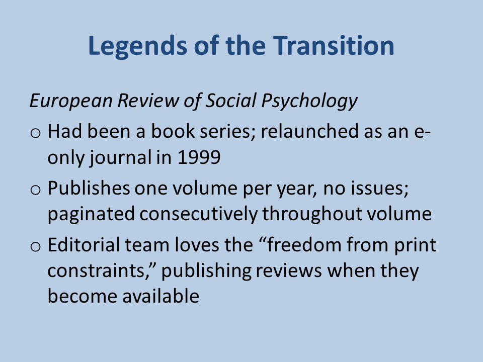 Legends of the Transition European Review of Social Psychology o Had been a book series; relaunched as an e- only journal in 1999 o Publishes one volume per year, no issues; paginated consecutively throughout volume o Editorial team loves the freedom from print constraints, publishing reviews when they become available