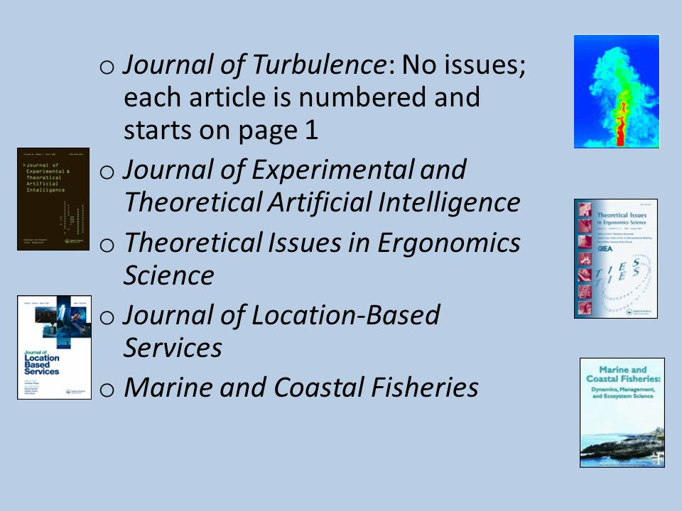 o Journal of Turbulence: No issues; each article is numbered and starts on page 1 o Journal of Experimental and Theoretical Artificial Intelligence o Theoretical Issues in Ergonomics Science o Journal of Location-Based Services o Marine and Coastal Fisheries