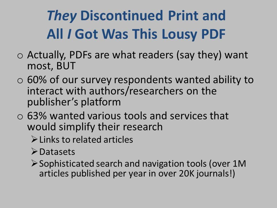 They Discontinued Print and All I Got Was This Lousy PDF o Actually, PDFs are what readers (say they) want most, BUT o 60% of our survey respondents wanted ability to interact with authors/researchers on the publisher's platform o 63% wanted various tools and services that would simplify their research  Links to related articles  Datasets  Sophisticated search and navigation tools (over 1M articles published per year in over 20K journals!)