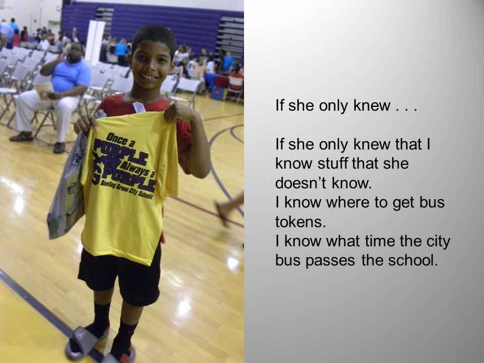 If she only knew... If she only knew that I know stuff that she doesn't know. I know where to get bus tokens. I know what time the city bus passes the