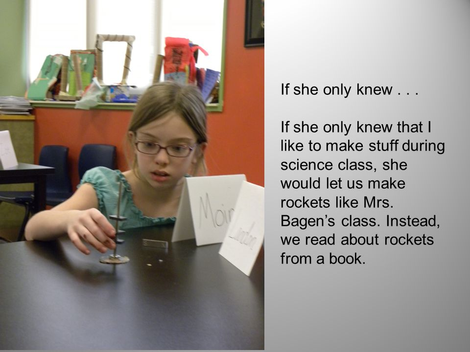 If she only knew... If she only knew that I like to make stuff during science class, she would let us make rockets like Mrs. Bagen's class. Instead, w