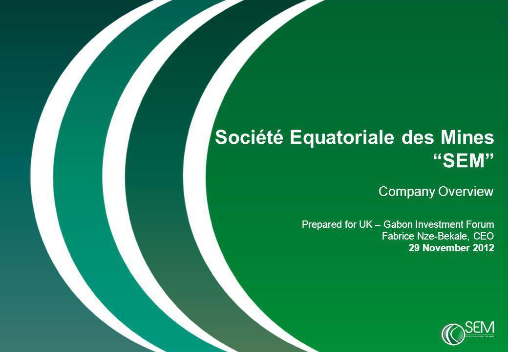 0 Société Equatoriale des Mines SEM Company Overview Prepared for UK – Gabon Investment Forum Fabrice Nze-Bekale, CEO 29 November 2012