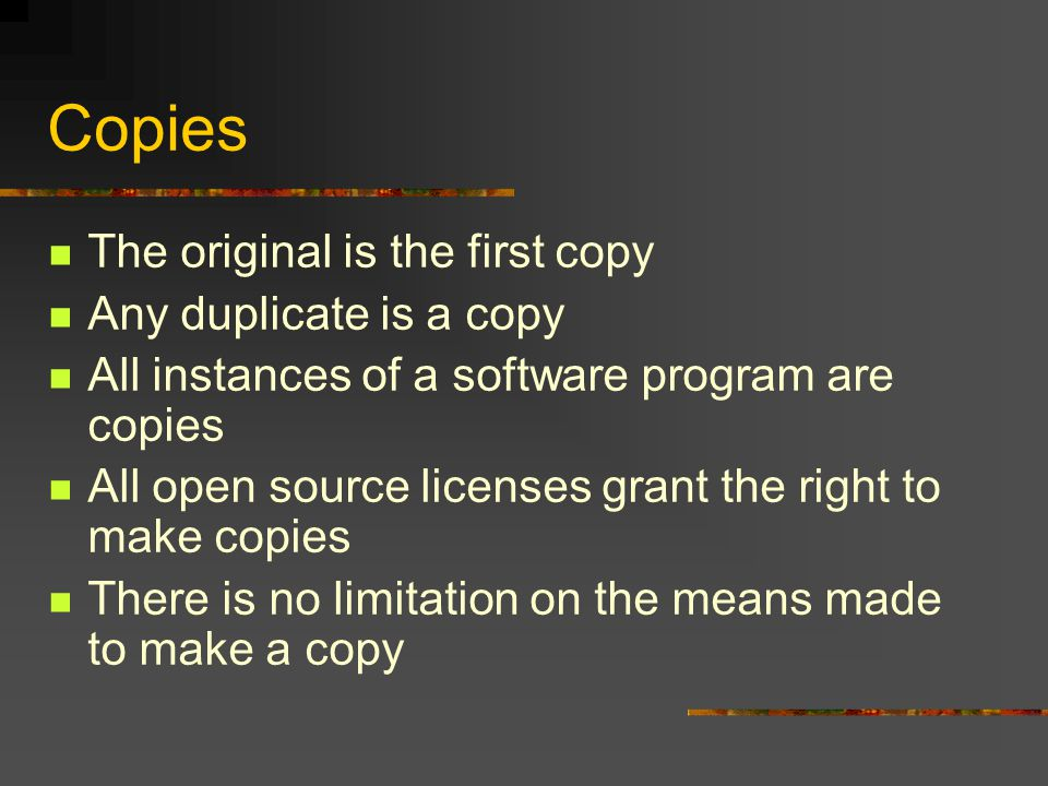 Copies The original is the first copy Any duplicate is a copy All instances of a software program are copies All open source licenses grant the right to make copies There is no limitation on the means made to make a copy