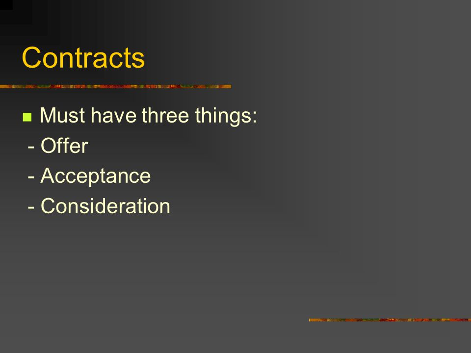Contracts Must have three things: - Offer - Acceptance - Consideration