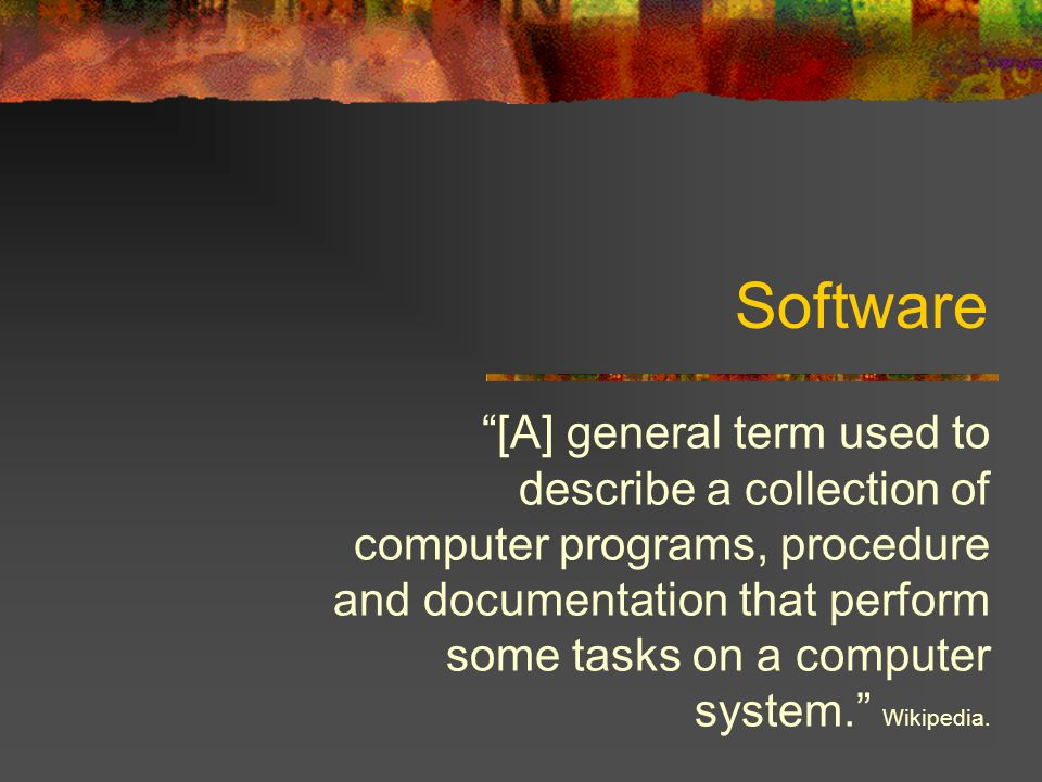 Software [A] general term used to describe a collection of computer programs, procedure and documentation that perform some tasks on a computer system. Wikipedia.