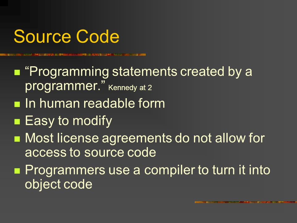 Source Code Programming statements created by a programmer. Kennedy at 2 In human readable form Easy to modify Most license agreements do not allow for access to source code Programmers use a compiler to turn it into object code