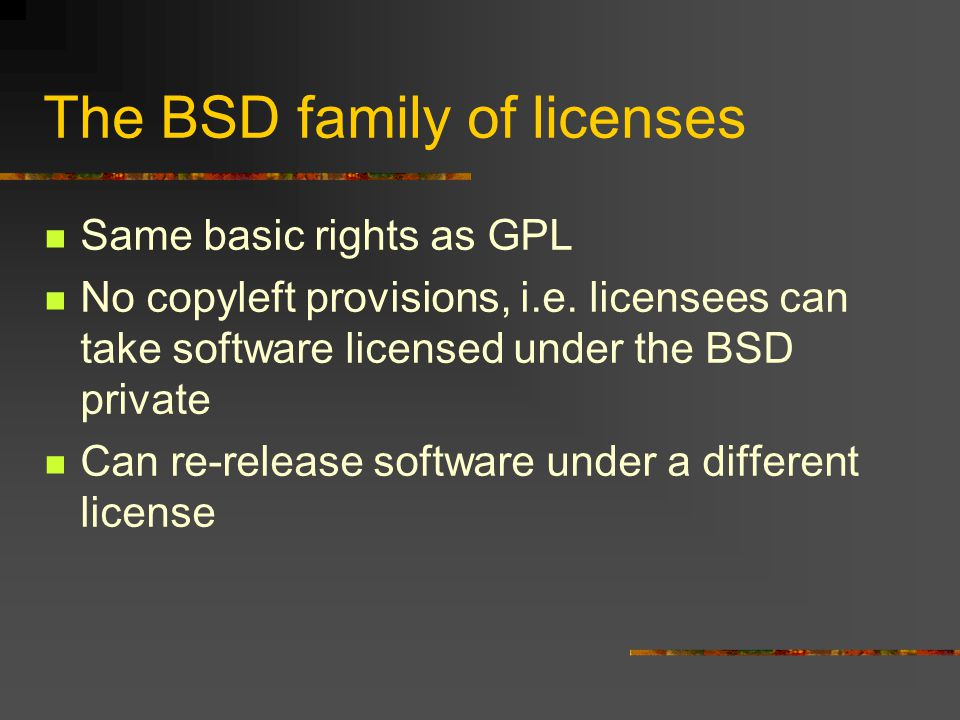 The BSD family of licenses Same basic rights as GPL No copyleft provisions, i.e.