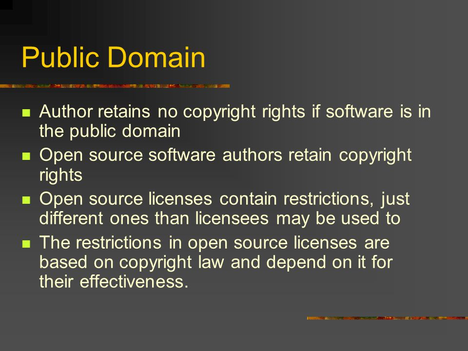 Public Domain Author retains no copyright rights if software is in the public domain Open source software authors retain copyright rights Open source licenses contain restrictions, just different ones than licensees may be used to The restrictions in open source licenses are based on copyright law and depend on it for their effectiveness.