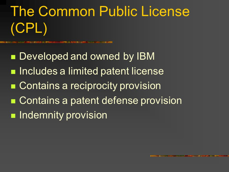 The Common Public License (CPL) Developed and owned by IBM Includes a limited patent license Contains a reciprocity provision Contains a patent defense provision Indemnity provision