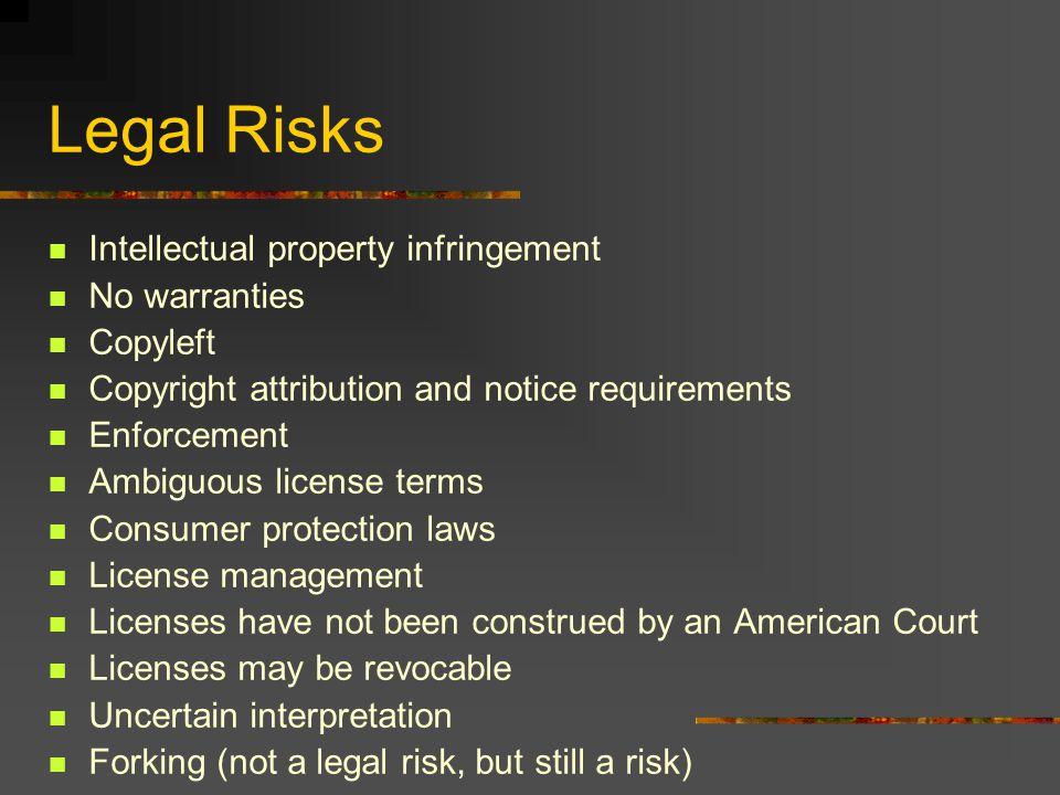 Legal Risks Intellectual property infringement No warranties Copyleft Copyright attribution and notice requirements Enforcement Ambiguous license terms Consumer protection laws License management Licenses have not been construed by an American Court Licenses may be revocable Uncertain interpretation Forking (not a legal risk, but still a risk)