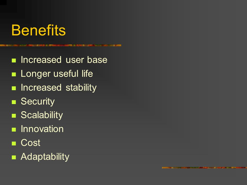 Benefits Increased user base Longer useful life Increased stability Security Scalability Innovation Cost Adaptability