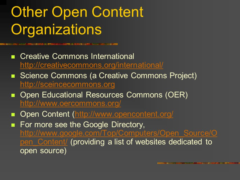 Other Open Content Organizations Creative Commons International http://creativecommons,org/international/ http://creativecommons,org/international/ Science Commons (a Creative Commons Project) http://sceincecommons.org http://sceincecommons.org Open Educational Resources Commons (OER) http://www.oercommons.org/ http://www.oercommons.org/ Open Content (http://www.opencontent.org/http://www.opencontent.org/ For more see the Google Directory, http://www.google.com/Top/Computers/Open_Source/O pen_Content/ (providing a list of websites dedicated to open source) http://www.google.com/Top/Computers/Open_Source/O pen_Content/