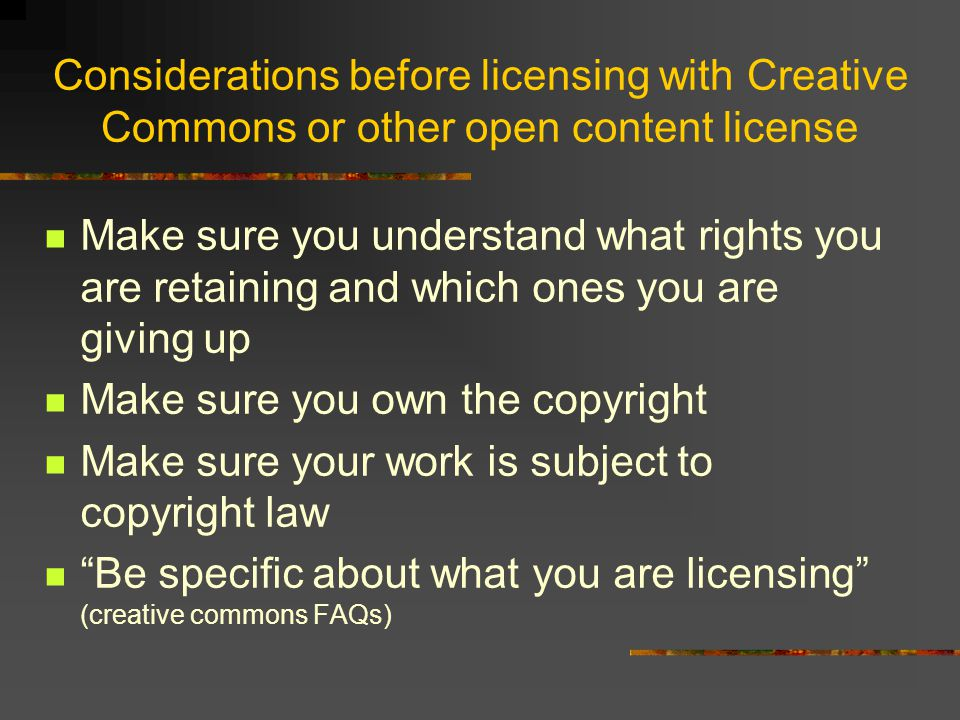 Considerations before licensing with Creative Commons or other open content license Make sure you understand what rights you are retaining and which ones you are giving up Make sure you own the copyright Make sure your work is subject to copyright law Be specific about what you are licensing (creative commons FAQs)