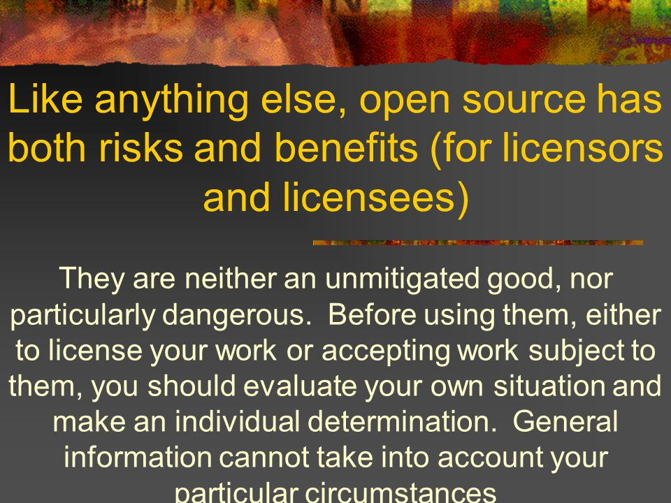 Like anything else, open source has both risks and benefits (for licensors and licensees) They are neither an unmitigated good, nor particularly dangerous.