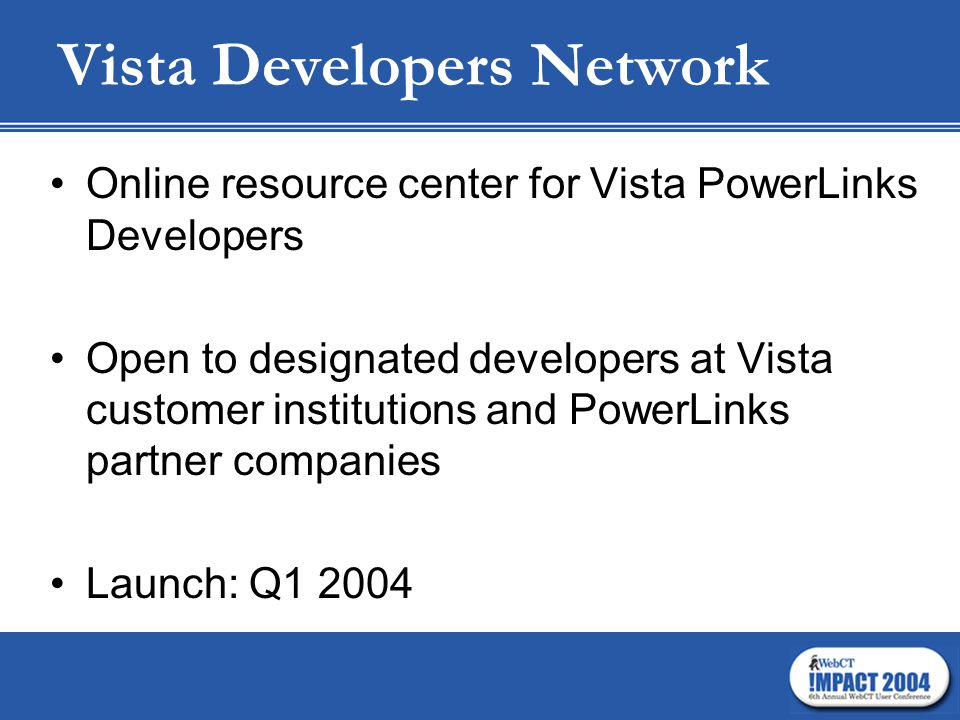 Vista Developers Network Online resource center for Vista PowerLinks Developers Open to designated developers at Vista customer institutions and PowerLinks partner companies Launch: Q1 2004