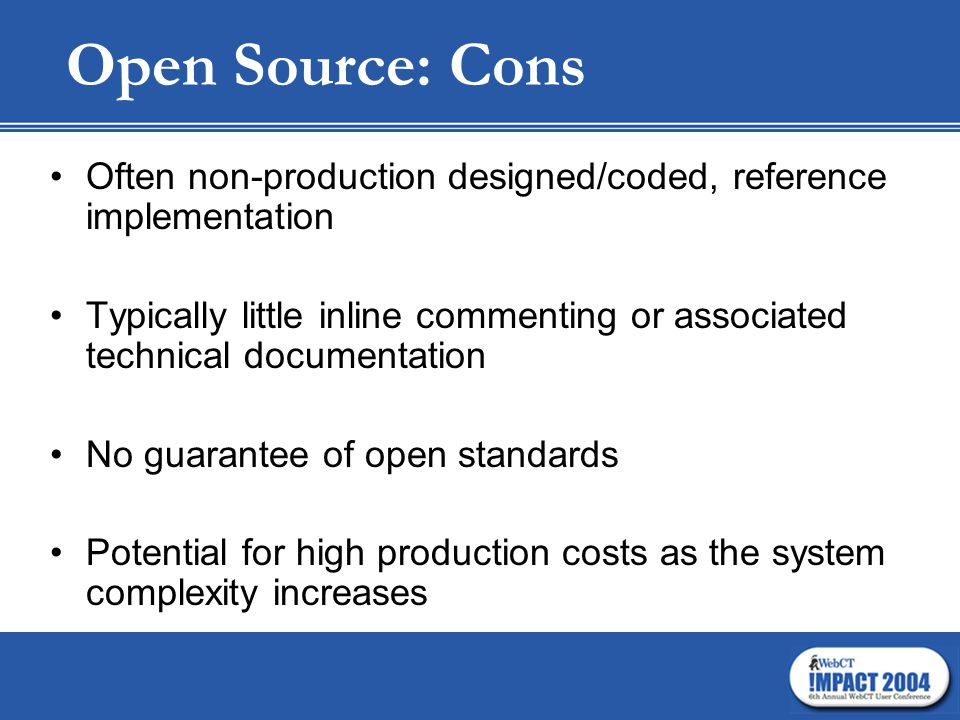 Open Source: Cons Often non-production designed/coded, reference implementation Typically little inline commenting or associated technical documentation No guarantee of open standards Potential for high production costs as the system complexity increases