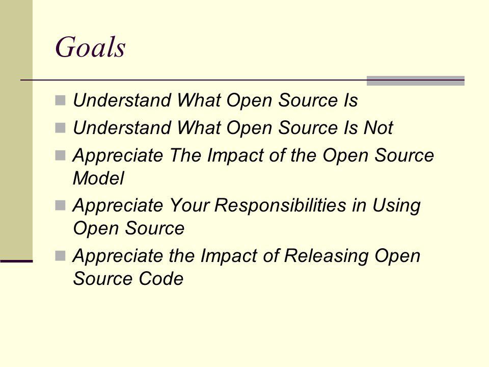 Goals Understand What Open Source Is Understand What Open Source Is Not Appreciate The Impact of the Open Source Model Appreciate Your Responsibilitie