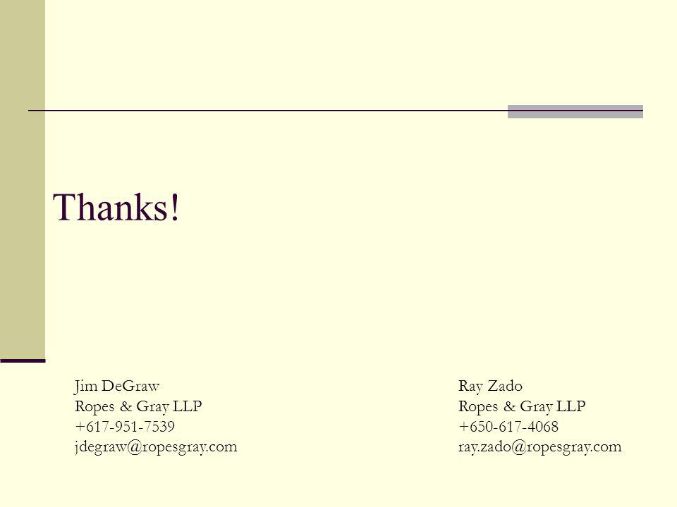 Thanks! Ray Zado Ropes & Gray LLP +650-617-4068 ray.zado@ropesgray.com Jim DeGraw Ropes & Gray LLP +617-951-7539 jdegraw@ropesgray.com