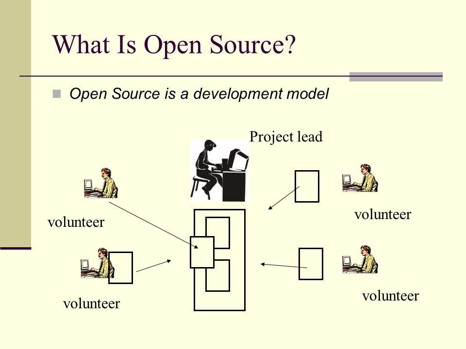 What Is Open Source? Open Source is a development model volunteer Project lead