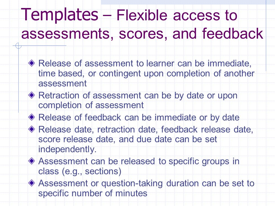 Templates - Flexibility in evaluation views and procedures Instructor can select type of evaluation: comments (at part, question, or assessment level) or scores Scoring can be done with numeric, alphabetical, check/minus values Evaluation can be done with students remaining anonymous (for surveys or blind scoring) Evaluation can be limited by role (e.g., section scorer, peer review) Multiple options for handling late submissions (allowed-tagged, disallowed, allowed-no penalty)
