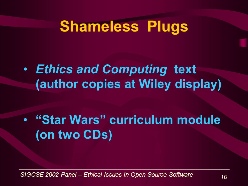 SIGCSE 2002 Panel – Ethical Issues In Open Source Software 10 Shameless Plugs Ethics and Computing text (author copies at Wiley display) Star Wars curriculum module (on two CDs)