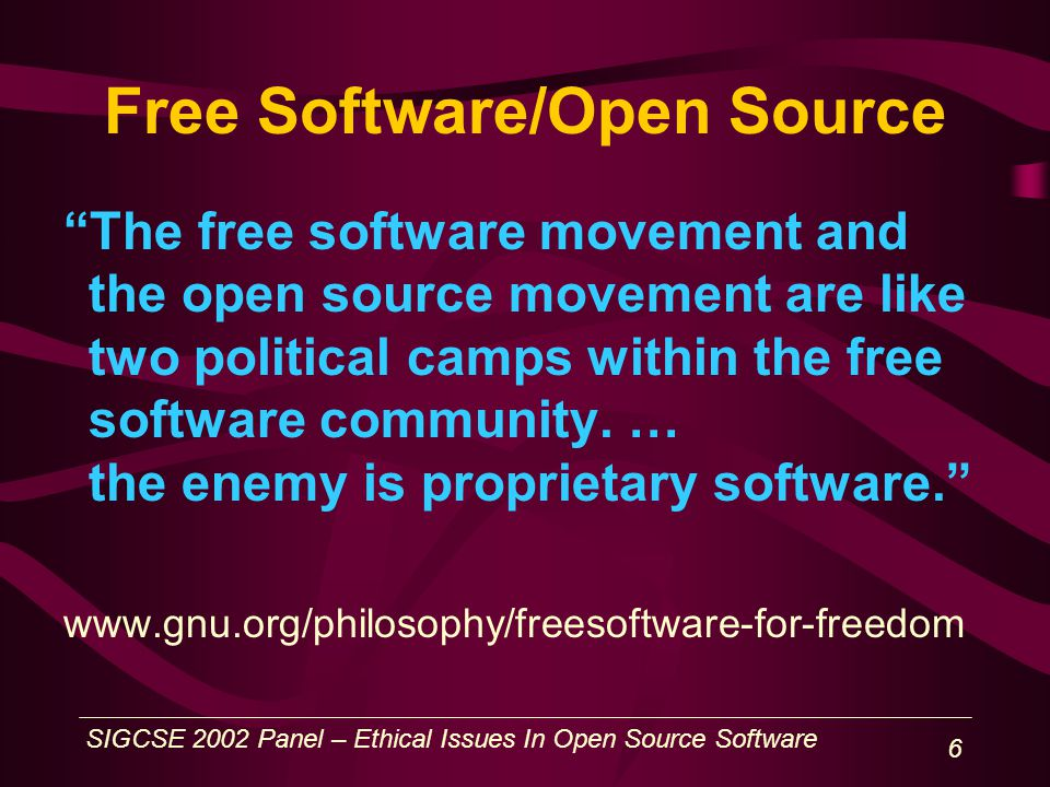 SIGCSE 2002 Panel – Ethical Issues In Open Source Software 6 Free Software/Open Source The free software movement and the open source movement are like two political camps within the free software community.