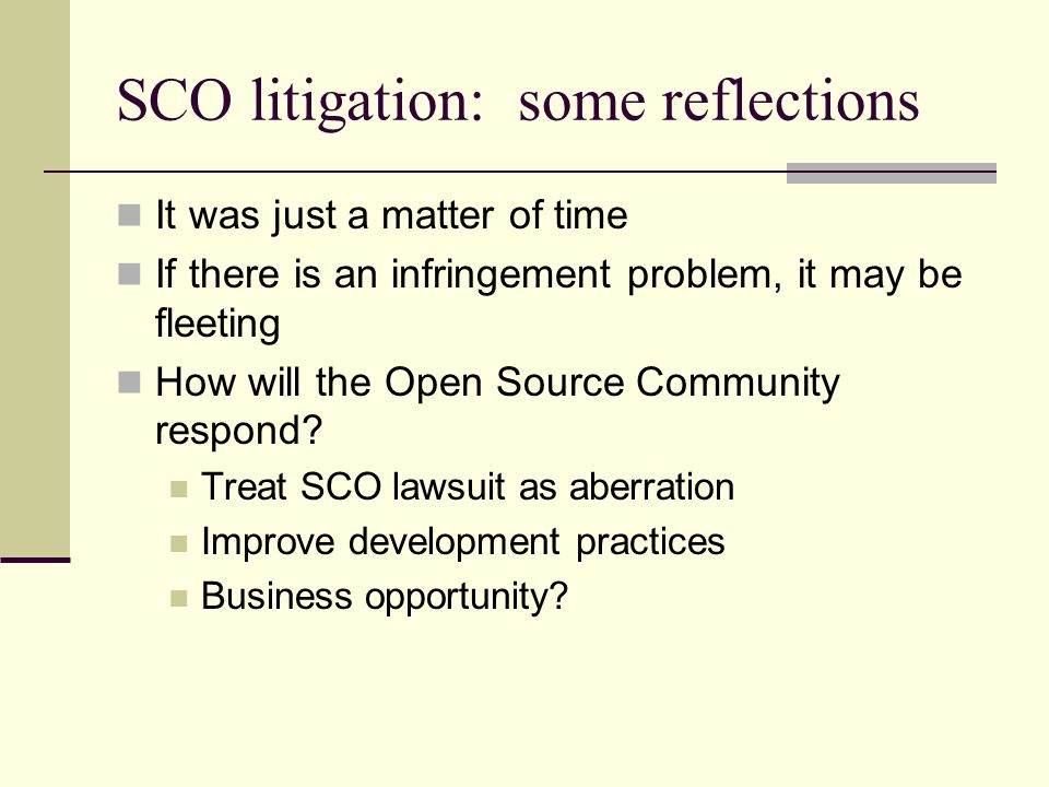 SCO litigation: some reflections It was just a matter of time If there is an infringement problem, it may be fleeting How will the Open Source Community respond.