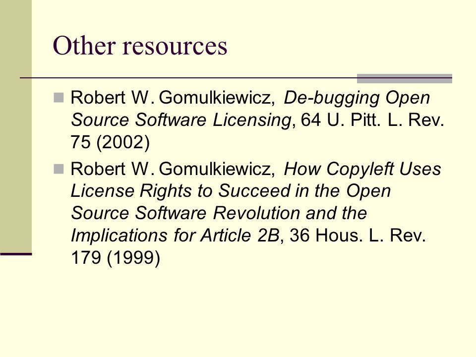 Other resources Robert W. Gomulkiewicz, De-bugging Open Source Software Licensing, 64 U.