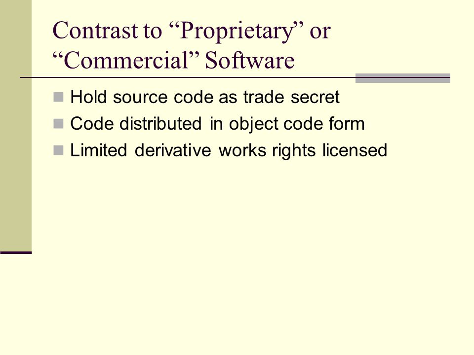 Contrast to Proprietary or Commercial Software Hold source code as trade secret Code distributed in object code form Limited derivative works rights licensed