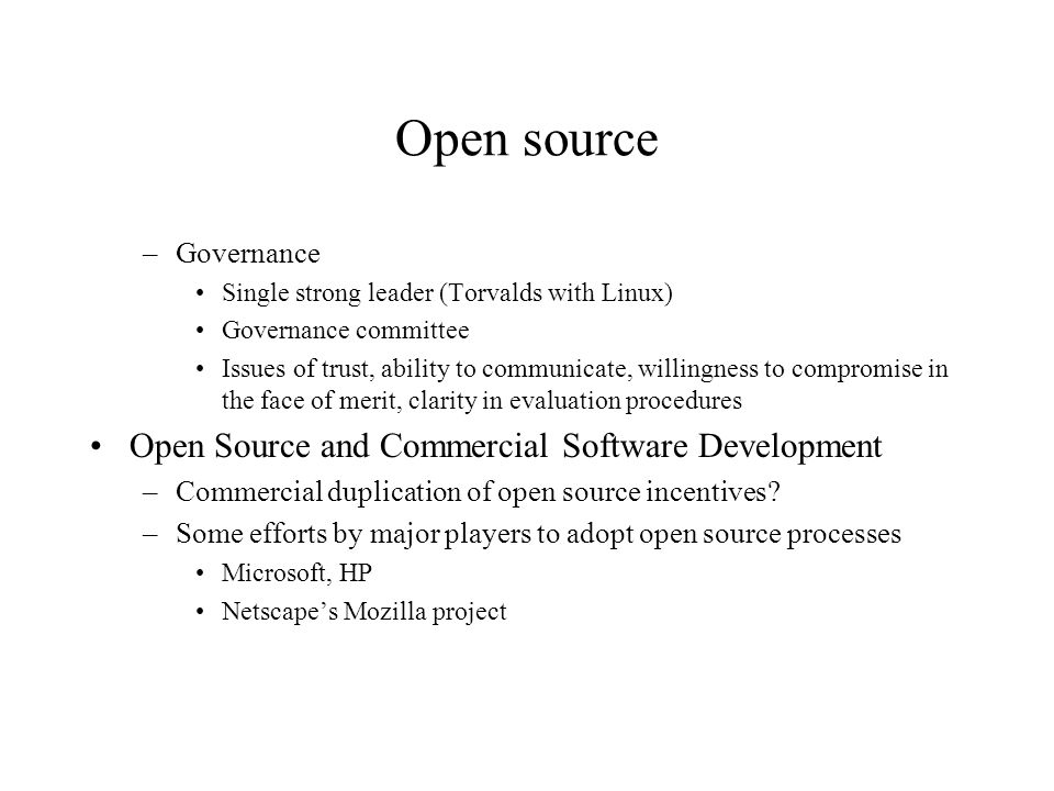 Open source –Governance Single strong leader (Torvalds with Linux) Governance committee Issues of trust, ability to communicate, willingness to compro