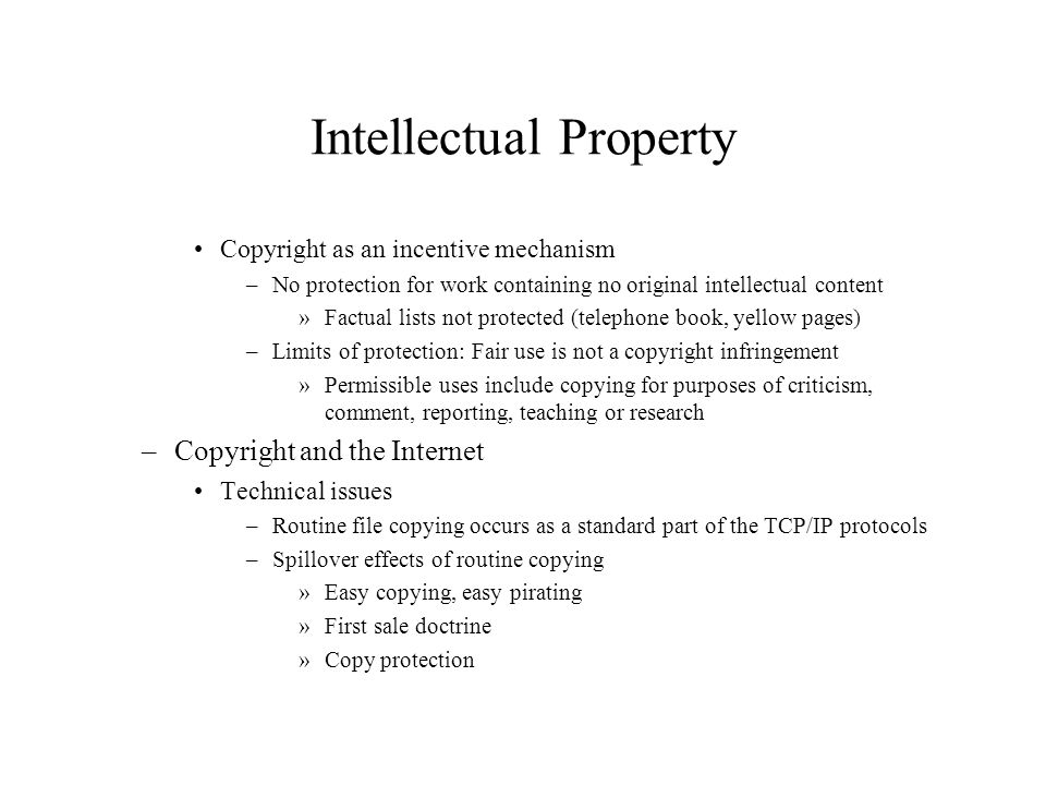 Intellectual Property Copyright as an incentive mechanism –No protection for work containing no original intellectual content »Factual lists not prote