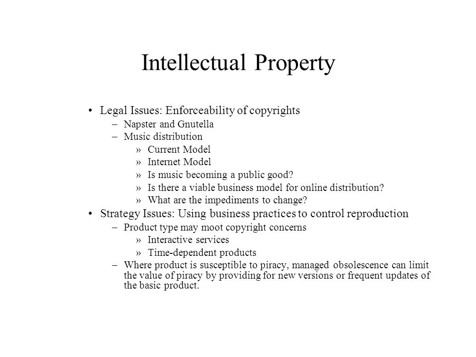 Intellectual Property Legal Issues: Enforceability of copyrights –Napster and Gnutella –Music distribution »Current Model »Internet Model »Is music be