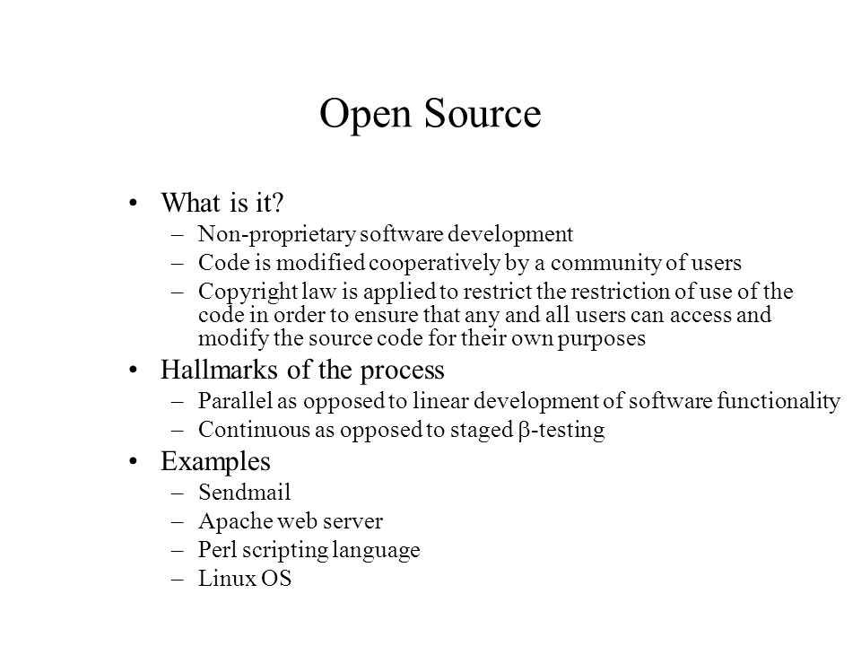 Open Source What is it? –Non-proprietary software development –Code is modified cooperatively by a community of users –Copyright law is applied to res