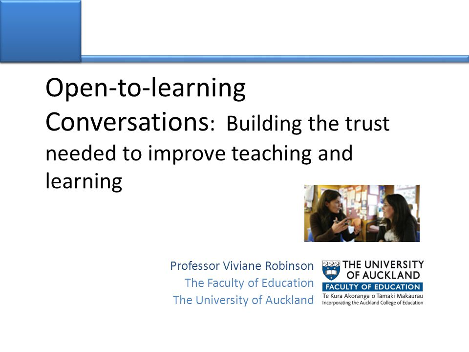Open-to-learning Conversations : Building the trust needed to improve teaching and learning Professor Viviane Robinson The Faculty of Education The Un