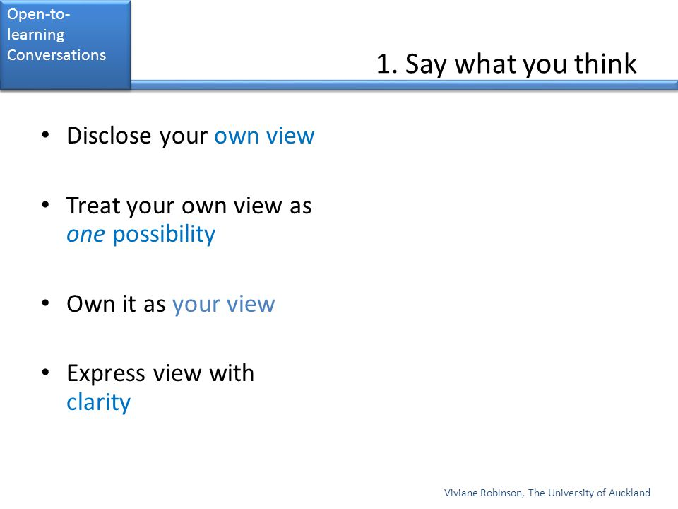 1. Say what you think Disclose your own view Treat your own view as one possibility Own it as your view Express view with clarity Viviane Robinson, Th