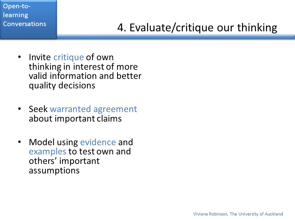 4. Evaluate/critique our thinking Invite critique of own thinking in interest of more valid information and better quality decisions Seek warranted ag