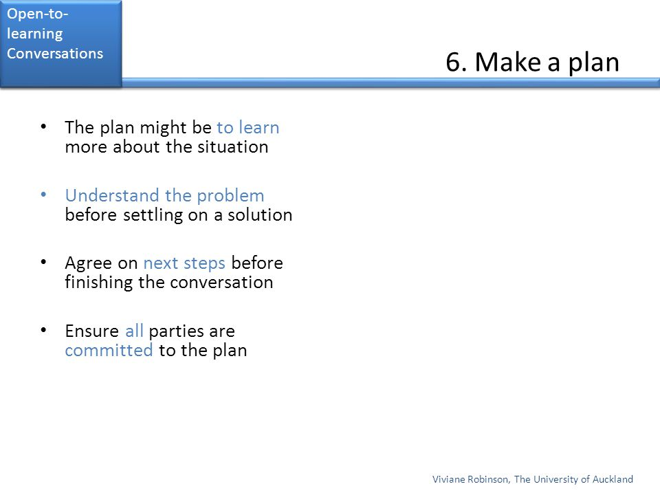 6. Make a plan The plan might be to learn more about the situation Understand the problem before settling on a solution Agree on next steps before fin