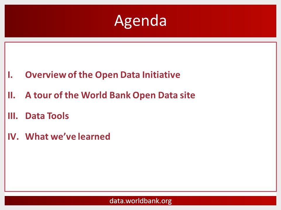 I.Overview of the Open Data Initiative II.A tour of the World Bank Open Data site III.Data Tools IV.What we've learned Agenda data.worldbank.org