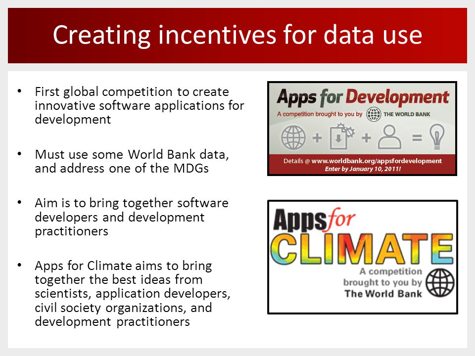 Creating incentives for data use First global competition to create innovative software applications for development Must use some World Bank data, and address one of the MDGs Aim is to bring together software developers and development practitioners Apps for Climate aims to bring together the best ideas from scientists, application developers, civil society organizations, and development practitioners