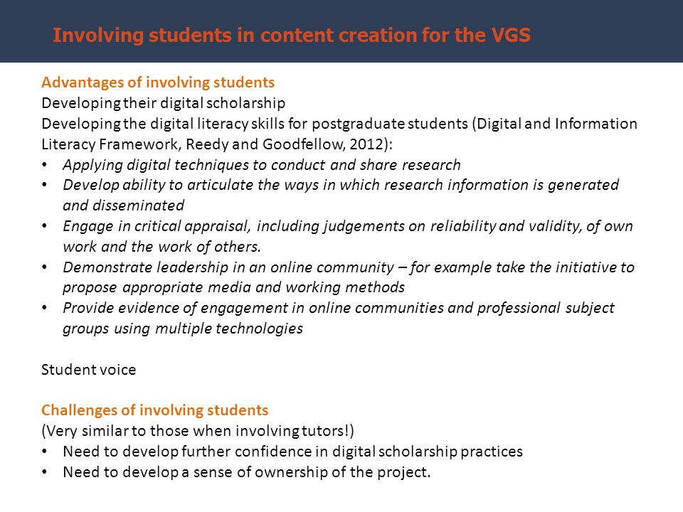 Involving students in content creation for the VGS Advantages of involving students Developing their digital scholarship Developing the digital literacy skills for postgraduate students (Digital and Information Literacy Framework, Reedy and Goodfellow, 2012): Applying digital techniques to conduct and share research Develop ability to articulate the ways in which research information is generated and disseminated Engage in critical appraisal, including judgements on reliability and validity, of own work and the work of others.