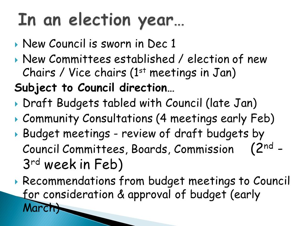  New Council is sworn in Dec 1  New Committees established / election of new Chairs / Vice chairs (1 st meetings in Jan) Subject to Council direction…  Draft Budgets tabled with Council (late Jan)  Community Consultations (4 meetings early Feb)  Budget meetings - review of draft budgets by Council Committees, Boards, Commission (2 nd - 3 rd week in Feb)  Recommendations from budget meetings to Council for consideration & approval of budget (early March)