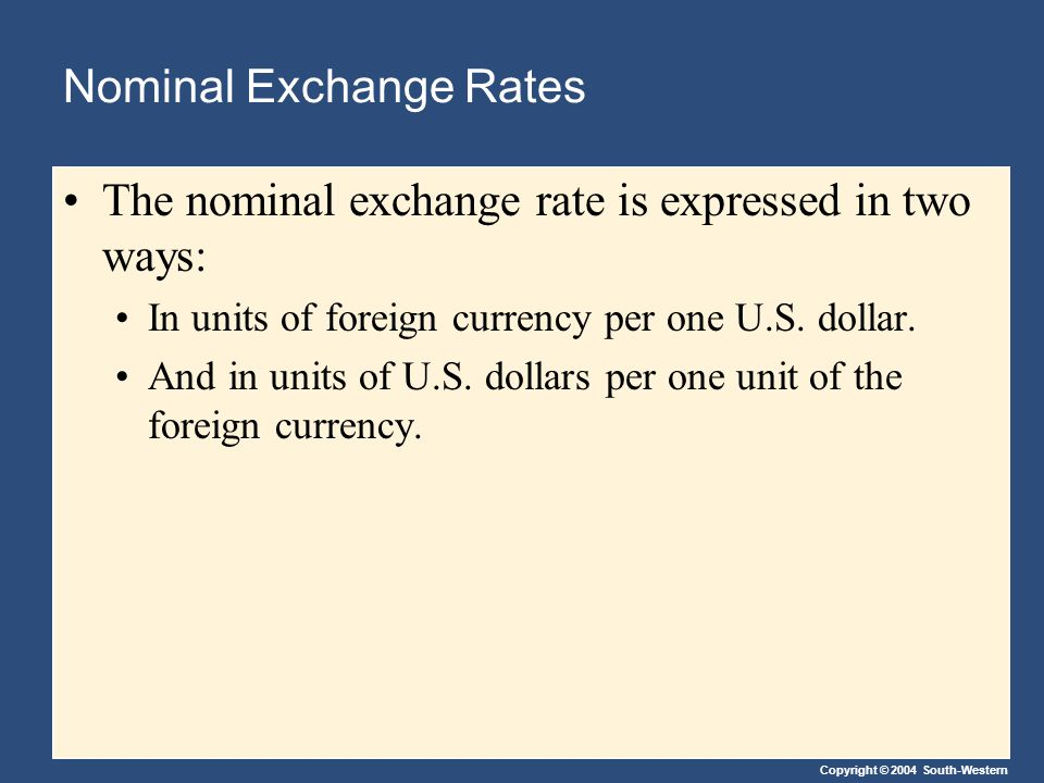 Copyright © 2004 South-Western Nominal Exchange Rates The nominal exchange rate is expressed in two ways: In units of foreign currency per one U.S.