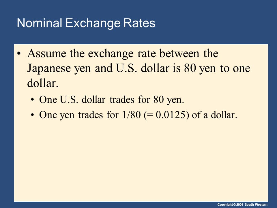Copyright © 2004 South-Western Nominal Exchange Rates Assume the exchange rate between the Japanese yen and U.S.