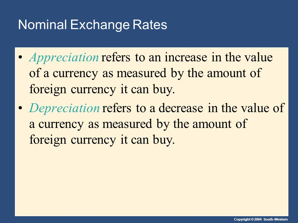 Copyright © 2004 South-Western Nominal Exchange Rates Appreciation refers to an increase in the value of a currency as measured by the amount of foreign currency it can buy.